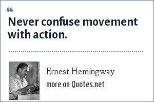 Ernest Hemingway: Never confuse movement with action.
