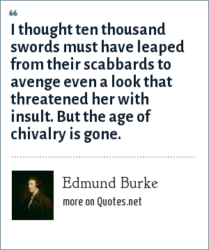 Edmund Burke: I thought ten thousand swords must have leaped from their scabbards to avenge even a look that threatened her with insult. But the age of chivalry is gone.