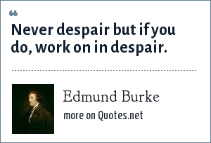 Edmund Burke: Never despair but if you do, work on in despair.