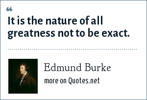 Edmund Burke: It is the nature of all greatness not to be exact.