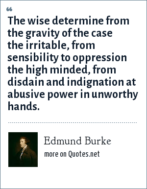 Edmund Burke: The wise determine from the gravity of the case the irritable, from sensibility to oppression the high minded, from disdain and indignation at abusive power in unworthy hands.