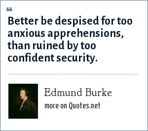 Edmund Burke: Better be despised for too anxious apprehensions, than ruined by too confident security.