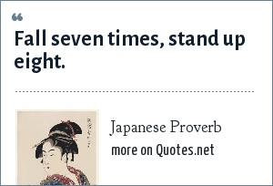 Japanese Proverb: Fall seven times, stand up eight.
