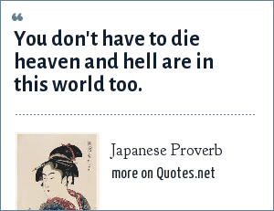Japanese Proverb: You don't have to die heaven and hell are in this world too.