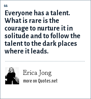 Erica Jong: Everyone has a talent. What is rare is the courage to nurture it in solitude and to follow the talent to the dark places where it leads.