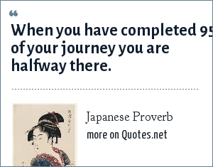 Japanese Proverb: When you have completed 95 of your journey you are halfway there.