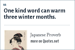 Japanese Proverb: One kind word can warm three winter months.