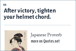 Japanese Proverb: After victory, tighten your helmet chord.
