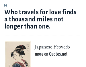 Japanese Proverb: Who travels for love finds a thousand miles not longer than one.