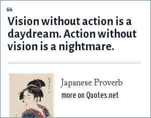 Japanese Proverb: Vision without action is a daydream. Action without vision is a nightmare.