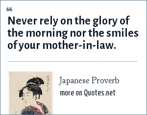 Japanese Proverb: Never rely on the glory of the morning nor the smiles of your mother-in-law.