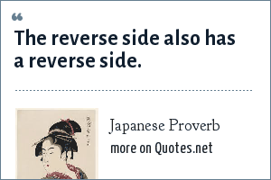 Japanese Proverb: The reverse side also has a reverse side.