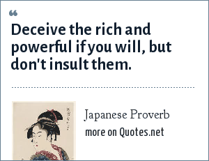 Japanese Proverb: Deceive the rich and powerful if you will, but don't insult them.