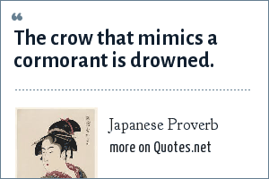 Japanese Proverb: The crow that mimics a cormorant is drowned.