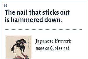 Japanese Proverb: The nail that sticks out is hammered down.