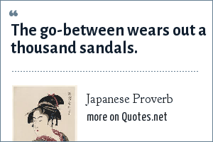 Japanese Proverb: The go-between wears out a thousand sandals.