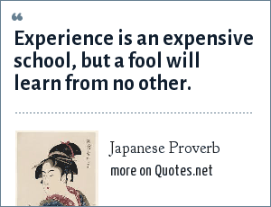 Japanese Proverb: Experience is an expensive school, but a fool will learn from no other.