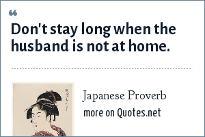 Japanese Proverb: Don't stay long when the husband is not at home.