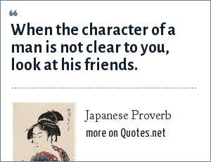 Japanese Proverb: When the character of a man is not clear to you, look at his friends.