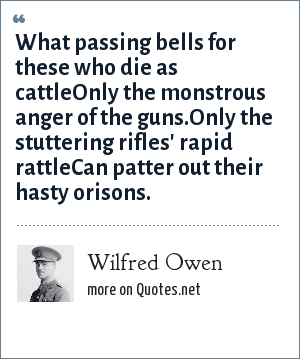 Wilfred Owen: What passing bells for these who die as cattleOnly the monstrous anger of the guns.Only the stuttering rifles' rapid rattleCan patter out their hasty orisons.