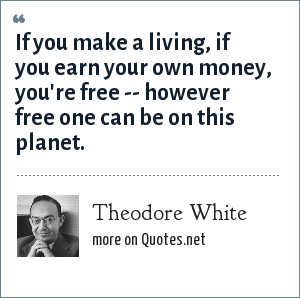 Theodore White: If you make a living, if you earn your own money, you're free -- however free one can be on this planet.