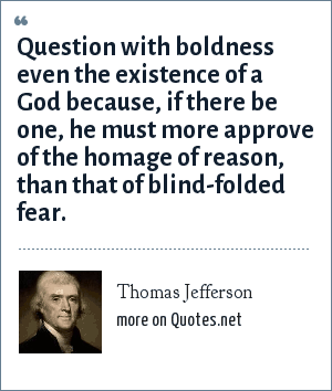 Thomas Jefferson: Question with boldness even the existence of a God because, if there be one, he must more approve of the homage of reason, than that of blind-folded fear.