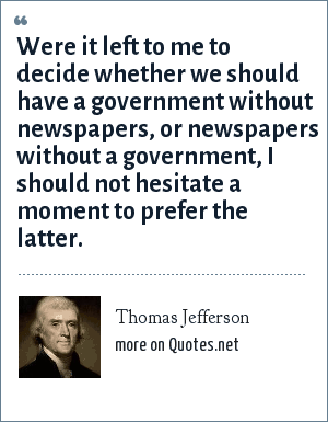 Thomas Jefferson: Were it left to me to decide whether we should have a government without newspapers, or newspapers without a government, I should not hesitate a moment to prefer the latter.