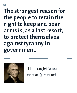 Thomas Jefferson: The strongest reason for the people to retain the right to keep and bear arms is, as a last resort, to protect themselves against tyranny in government.