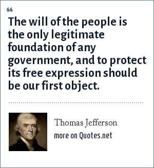 Thomas Jefferson: The will of the people is the only legitimate foundation of any government, and to protect its free expression should be our first object.
