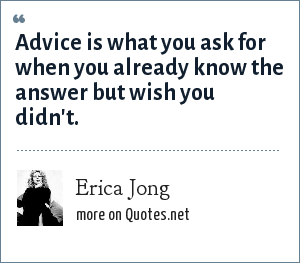 Erica Jong: Advice is what you ask for when you already know the answer but wish you didn't.
