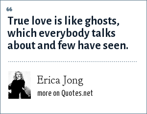 Erica Jong: True love is like ghosts, which everybody talks about and few have seen.