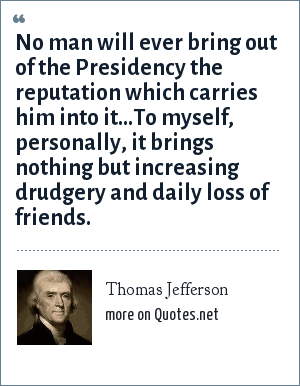 Thomas Jefferson: No man will ever bring out of the Presidency the reputation which carries him into it...To myself, personally, it brings nothing but increasing drudgery and daily loss of friends.