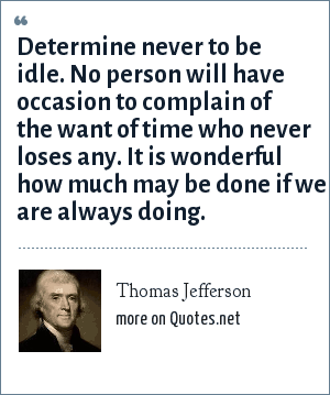 Thomas Jefferson: Determine never to be idle. No person will have occasion to complain of the want of time who never loses any. It is wonderful how much may be done if we are always doing.