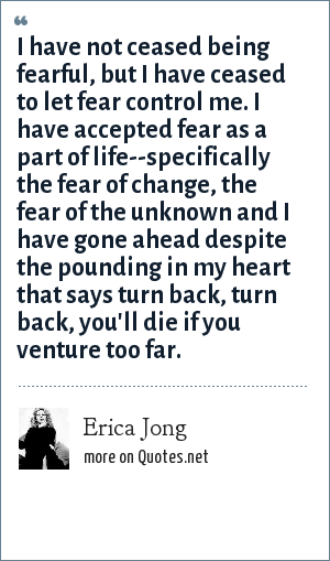 Erica Jong: I have not ceased being fearful, but I have ceased to let fear control me. I have accepted fear as a part of life--specifically the fear of change, the fear of the unknown and I have gone ahead despite the pounding in my heart that says turn back, turn back, you'll die if you venture too far.