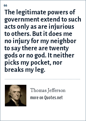 Thomas Jefferson: The legitimate powers of government extend to such acts only as are injurious to others. But it does me no injury for my neighbor to say there are twenty gods or no god. It neither picks my pocket, nor breaks my leg.