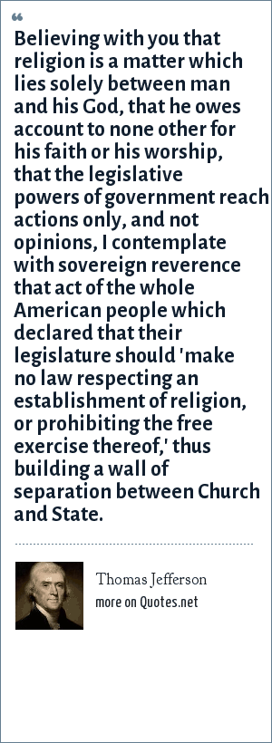 Thomas Jefferson: Believing with you that religion is a matter which lies solely between man and his God, that he owes account to none other for his faith or his worship, that the legislative powers of government reach actions only, and not opinions, I contemplate with sovereign reverence that act of the whole American people which declared that their legislature should 'make no law respecting an establishment of religion, or prohibiting the free exercise thereof,' thus building a wall of separation between Church and State.