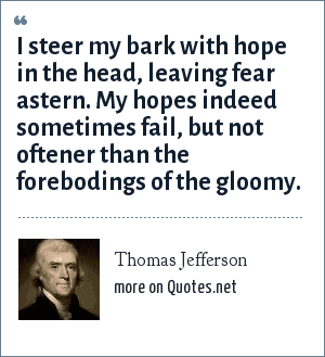 Thomas Jefferson: I steer my bark with hope in the head, leaving fear astern. My hopes indeed sometimes fail, but not oftener than the forebodings of the gloomy.