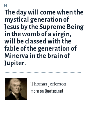 Thomas Jefferson: The day will come when the mystical generation of Jesus by the Supreme Being in the womb of a virgin, will be classed with the fable of the generation of Minerva in the brain of Jupiter.