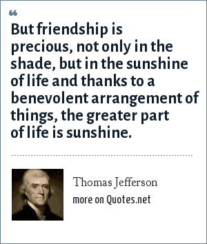 Thomas Jefferson: But friendship is precious, not only in the shade, but in the sunshine of life and thanks to a benevolent arrangement of things, the greater part of life is sunshine.