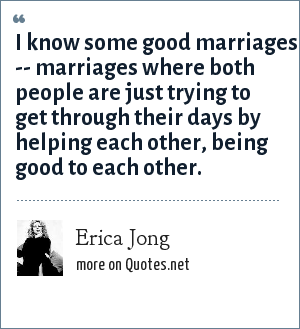 Erica Jong: I know some good marriages -- marriages where both people are just trying to get through their days by helping each other, being good to each other.