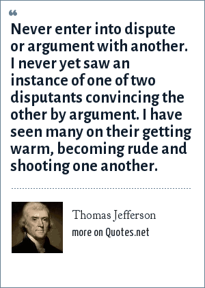 Thomas Jefferson: Never enter into dispute or argument with another. I never yet saw an instance of one of two disputants convincing the other by argument. I have seen many on their getting warm, becoming rude and shooting one another.