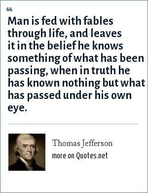 Thomas Jefferson: Man is fed with fables through life, and leaves it in the belief he knows something of what has been passing, when in truth he has known nothing but what has passed under his own eye.