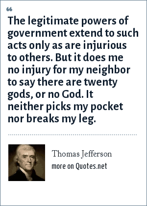 Thomas Jefferson: ...it does me no injury for my neighbor to say there are twenty gods or no god. It neither picks my pocket, nor breaks my leg.
