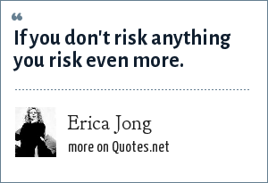 Erica Jong: If you don't risk anything you risk even more.