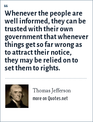 Thomas Jefferson: Whenever the people are well informed, they can be trusted with their own government that whenever things get so far wrong as to attract their notice, they may be relied on to set them to rights.