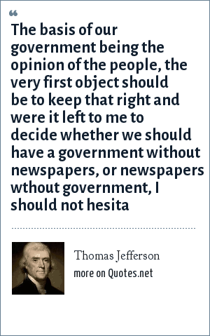 Thomas Jefferson: The basis of our government being the opinion of the people, the very first object should be to keep that right and were it left to me to decide whether we should have a government without newspapers, or newspapers wthout government, I should not hesita