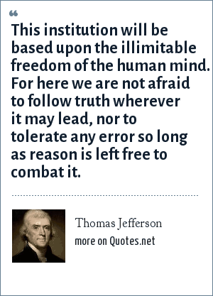 Thomas Jefferson: This institution will be based upon the illimitable freedom of the human mind. For here we are not afraid to follow truth wherever it may lead, nor to tolerate any error so long as reason is left free to combat it.