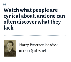 Harry Emerson Fosdick: Watch what people are cynical about, and one can often discover what they lack.