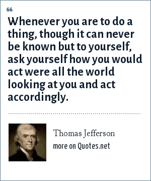 Thomas Jefferson: Whenever you are to do a thing, though it can never be known but to yourself, ask yourself how you would act were all the world looking at you and act accordingly.