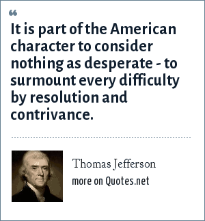 Thomas Jefferson: It is part of the American character to consider nothing as desperate - to surmount every difficulty by resolution and contrivance.